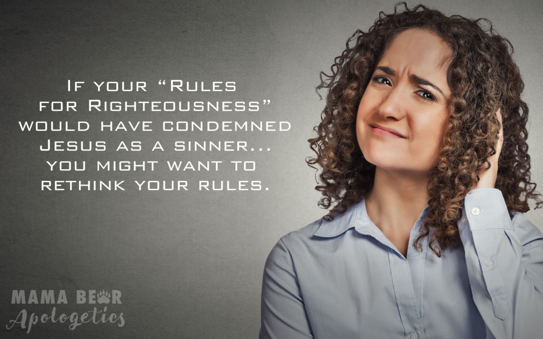 "If your ""rules for righteousness"" would have condemned Jesus as a sinner… you might want to rethink your rules."