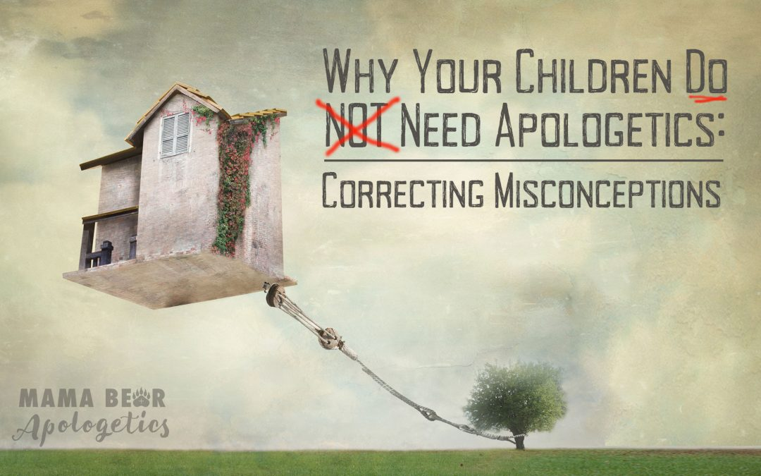 Why Your Children DO Need Apologetics: Correcting Misconceptions