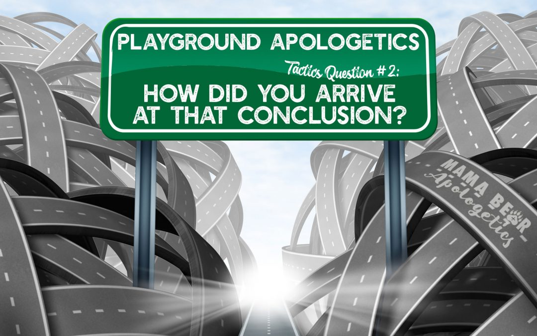"Playground Apologetics Tactics Question 2: ""How did you arrive at that conclusion?"""