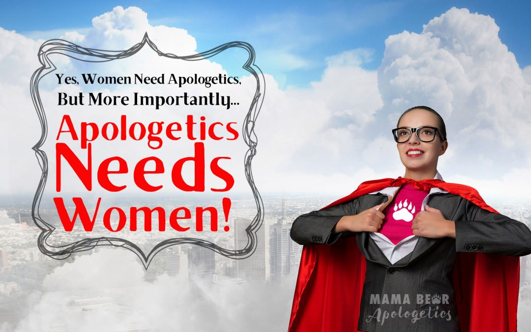 Yes, Women Need Apologetics… But More Importantly, Apologetics Needs Women!