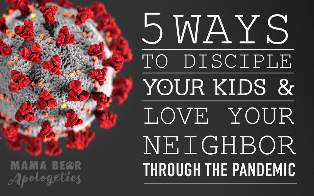 5 Ways to Disciple Your Kids and Love Your Neighbor Through the #Coronavirus Pandemic